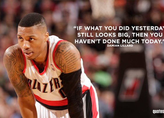 If what you did yesterday still looks big, then... Damian Lillard