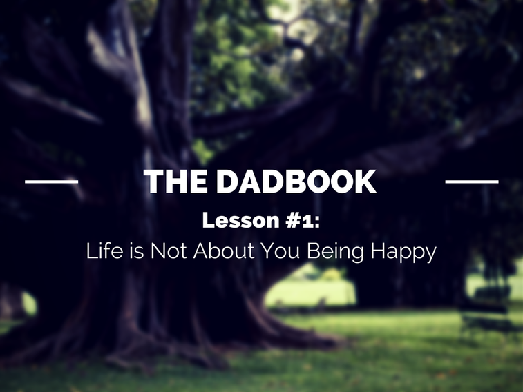 The DadBook – Lesson #1: Life is Not About You Being Happy