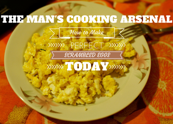 The Man's Cooking Arsenal: Perfect Scrambled Eggs