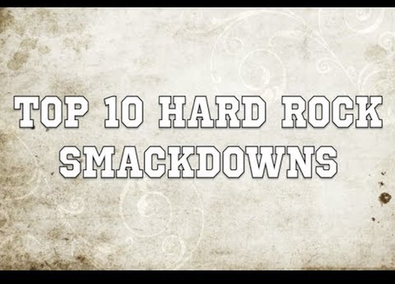 Top 10 Hard Rock Smackdowns