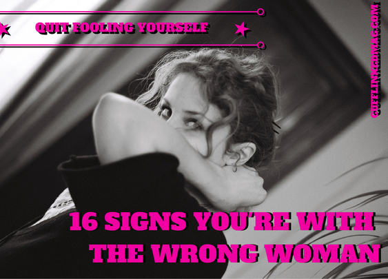Quit Fooling Yourself: 16 Signs You're With The Wrong Woman