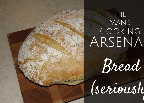 The Man's Cooking Arsenal: Bread (Seriously)
