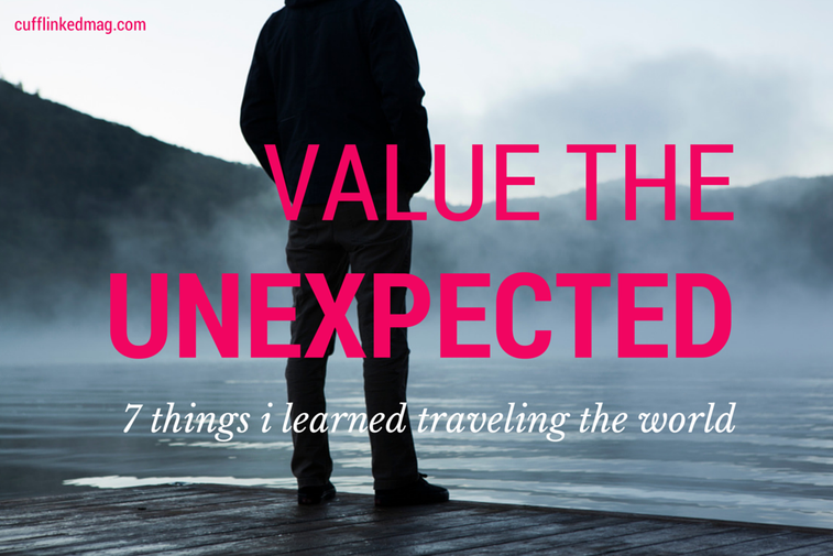 Value The Unexpected: 7 Things I Learned Traveling the World