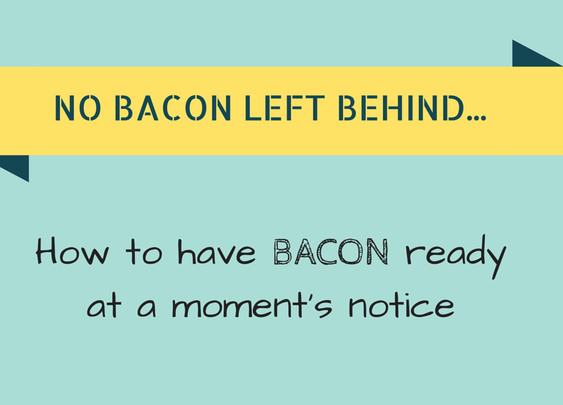 No Bacon Left Behind: How to Have Bacon Ready at a Moment's Notice