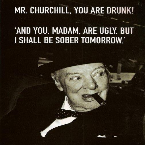Mr. Churchill, You Are Drunk!