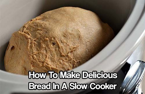 How To Make Delicious Bread In A Slow Cooker - SHTF & Prepping Central