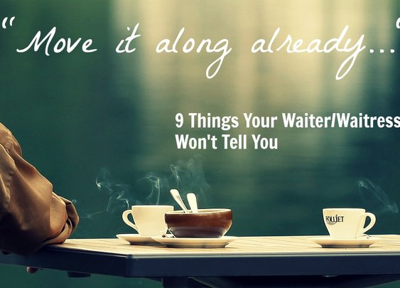 Move It Along Already: 9 Things Your Waiter/Waitress Won't Tell You