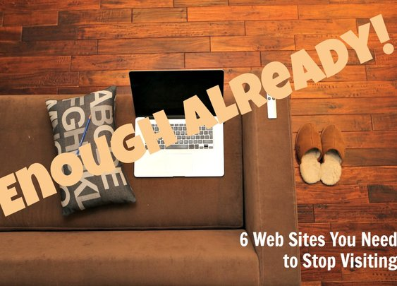 Enough Already! 6 Web Sites You Need to Stop Visiting