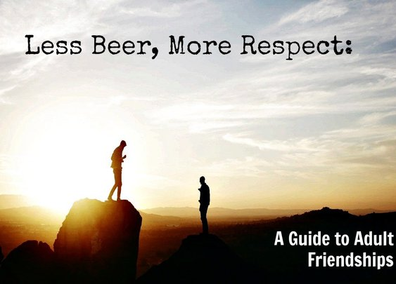 Less Beer, More Respect: A Guide to Adult Friendships