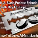 Wet Shaving Podcast- Moustache & Blade : Episode 42 - Feature Interview With Ray Pope | How to Grow a Moustache
