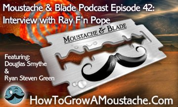 Wet Shaving Podcast- Moustache & Blade : Episode 42 - Feature Interview With Ray Pope   How to Grow a Moustache