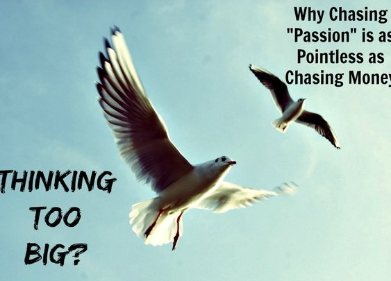 "Thinking Too Big? Why Chasing Your ""Passion"" is as Pointless as Chasing Money 
