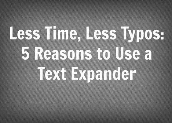 Less Time, Less Typos: 5 Reasons to Use a Text Expander