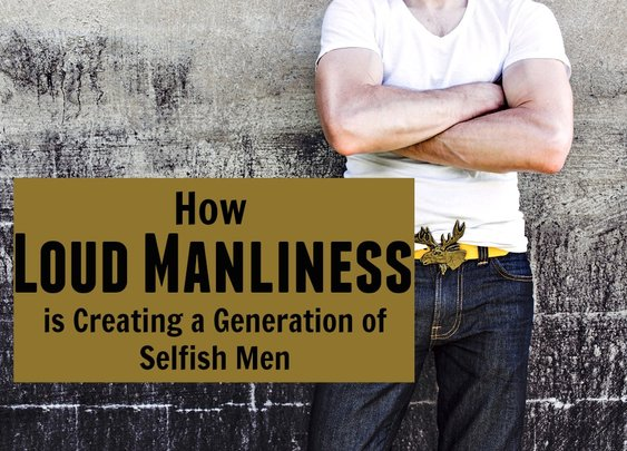 How Loud Manliness is Creating a Generation of Selfish Men