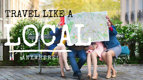 How to Travel Like a Local Wherever You Go