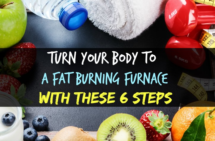 Turn Your Body To a Fat Burning Furnace With These 6 Steps