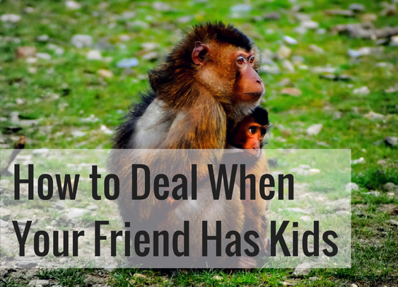 How to Deal When Your Friend Has Kids