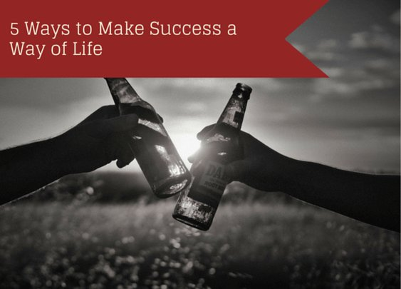 5 Ways to Make Success a Way of Life - Indomitable Audacity