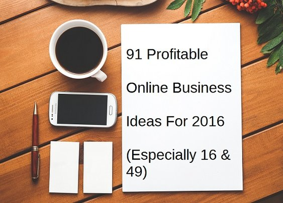91 Profitable Online Business Ideas for 2016 (Especially 16 & 49