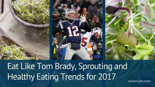 Eat Like Tom Brady, Sprouting and Healthy Eating Trends for 2017 – AxiosNutra