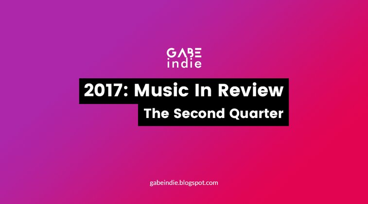 2017: Music In Review - The Second Quarter [GABEindie]