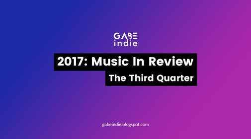 2017: Music In Review - The Third Quarter [GABEindie]