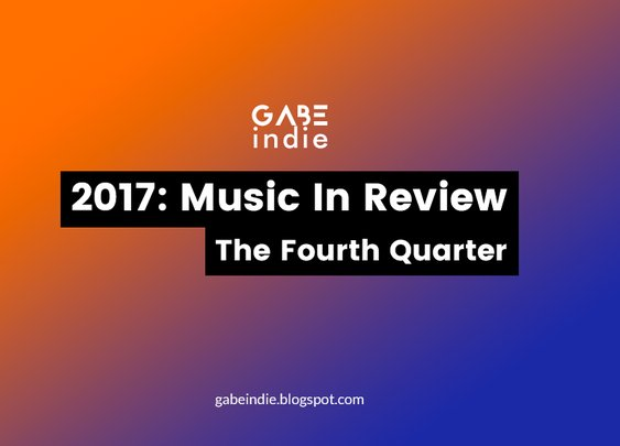 2017: Music In Review - The Fourth Quarter [GABEindie]