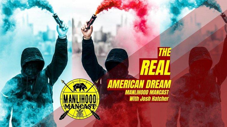 The REAL American Dream - Josh Hatcher | Manlihood ManCast | Manlihood.com