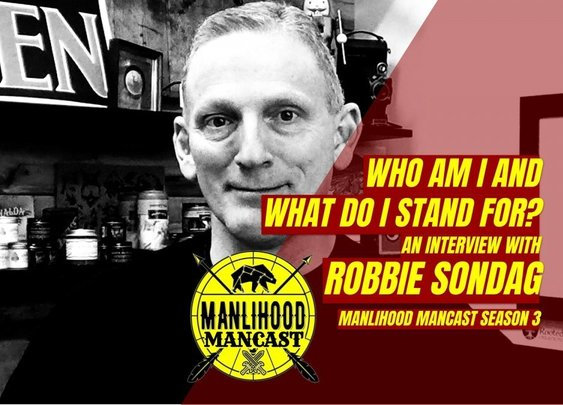 Who am I and what do I stand for? Interview with Robbie Sondag | Manlihood ManCast | Manlihood.com
