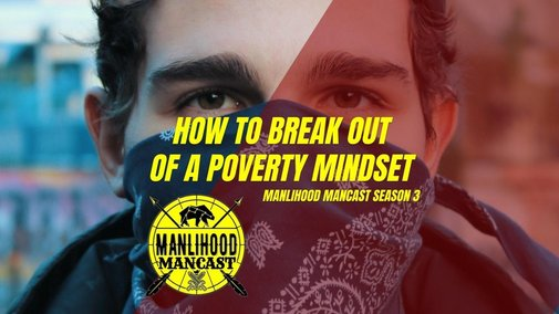 How to Break Out of a Poverty Mindset - Manlihood ManCast | Manlihood.com