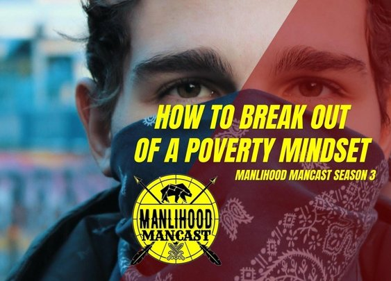 How to Break Out of a Poverty Mindset - Manlihood ManCast | Manlihood.com