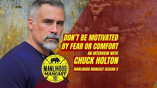 Don't be motivated by Fear or Comfort - An Interview with Chuck Holton | Manlihood.com